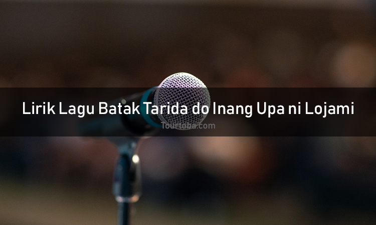 Wisata Danau Toba - Lagu Batak Tarida do Inang Upa ni Lojami - Lirik lagu Batak Tarida do Inang Upa ni Lojami - Lirik Tarida do Inang Upa ni Lojami - Berikut ini merupakan lirik lagu Batak dan Video Tarida do Inang Upa ni Lojami