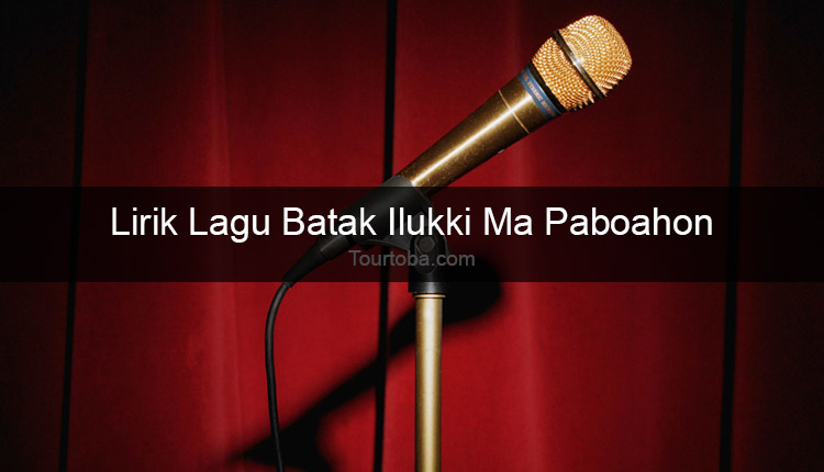 Wisata Danau Toba - Lagu Ilukki Ma Paboahon - Lirik lagu Batak Ilukki Ma Paboahon - Lirik Ilukki Ma Paboahon - Berikut ini merupakan lirik lagu Batak dan Video Ilukki Ma Paboahon